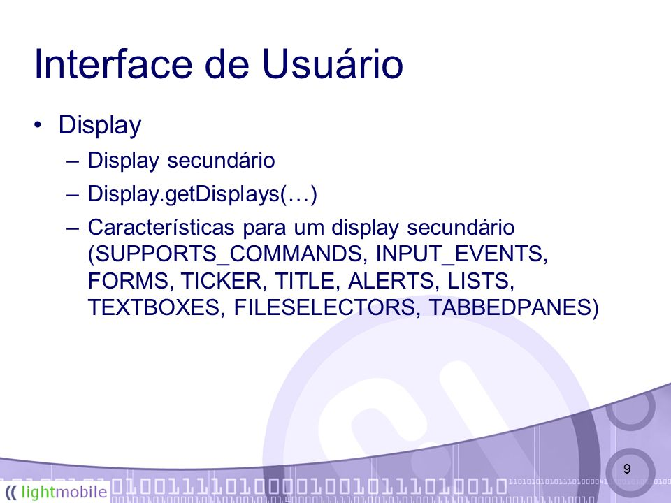 9 Interface de Usuário Display –Display secundário –Display.getDisplays(…) –Características para um display secundário (SUPPORTS_COMMANDS, INPUT_EVENTS, FORMS, TICKER, TITLE, ALERTS, LISTS, TEXTBOXES, FILESELECTORS, TABBEDPANES)