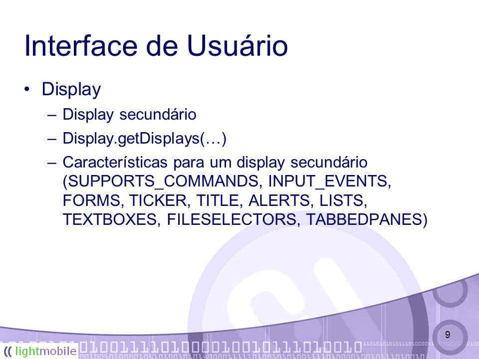 9 Interface de Usuário Display –Display secundário –Display.getDisplays(…) –Características para um display secundário (SUPPORTS_COMMANDS, INPUT_EVENTS, FORMS, TICKER, TITLE, ALERTS, LISTS, TEXTBOXES, FILESELECTORS, TABBEDPANES)