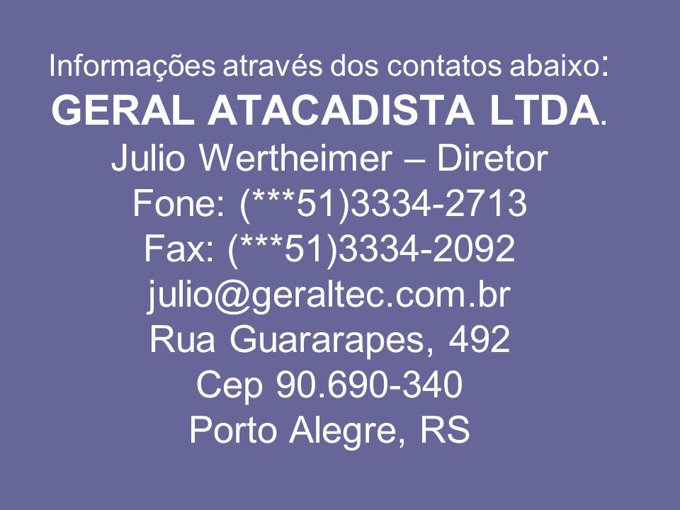 Informações através dos contatos abaixo : GERAL ATACADISTA LTDA. Julio Wertheimer – Diretor Fone: (***51)3334-2713 Fax: (***51)3334-2092 julio@geralte