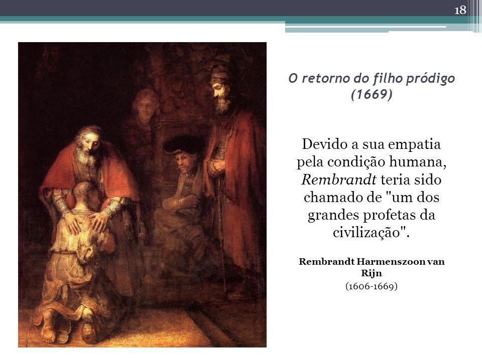 O retorno do filho pródigo (1669) Devido a sua empatia pela condição humana, Rembrandt teria sido chamado de um dos grandes profetas da civilização .