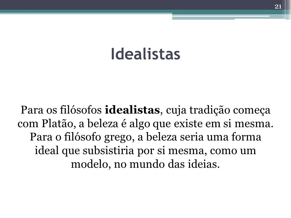 Idealistas Para os filósofos idealistas, cuja tradição começa com Platão, a beleza é algo que existe em si mesma.
