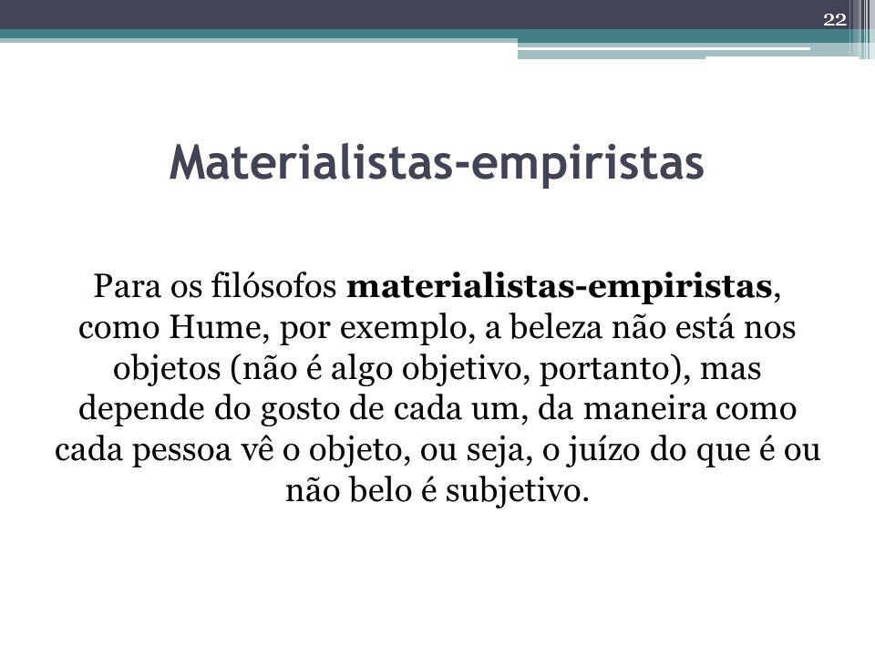 Materialistas-empiristas Para os filósofos materialistas-empiristas, como Hume, por exemplo, a beleza não está nos objetos (não é algo objetivo, portanto), mas depende do gosto de cada um, da maneira como cada pessoa vê o objeto, ou seja, o juízo do que é ou não belo é subjetivo.