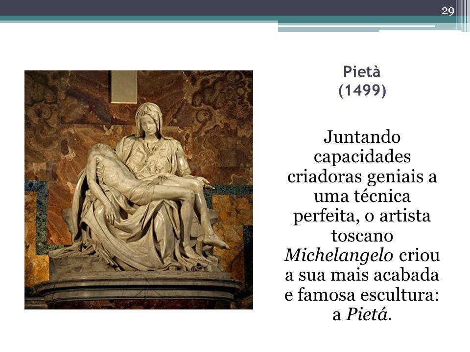 Pietà (1499) Juntando capacidades criadoras geniais a uma técnica perfeita, o artista toscano Michelangelo criou a sua mais acabada e famosa escultura: a Pietá.