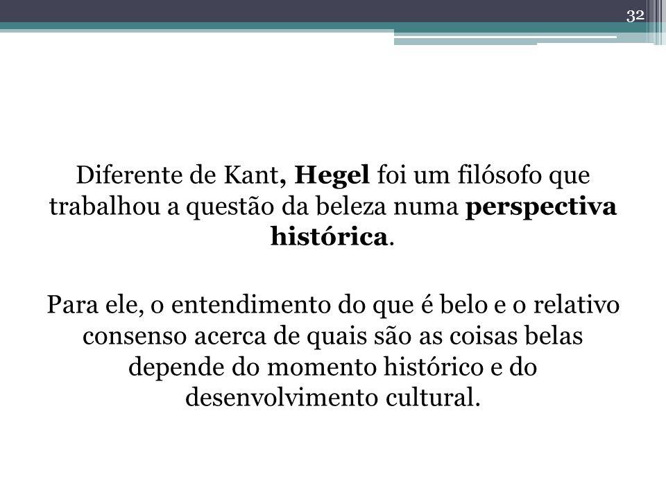 Diferente de Kant, Hegel foi um filósofo que trabalhou a questão da beleza numa perspectiva histórica.