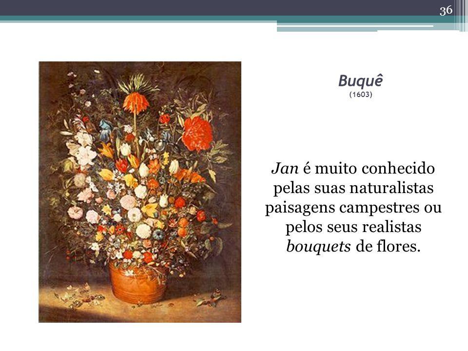 Buquê (1603) Jan é muito conhecido pelas suas naturalistas paisagens campestres ou pelos seus realistas bouquets de flores.