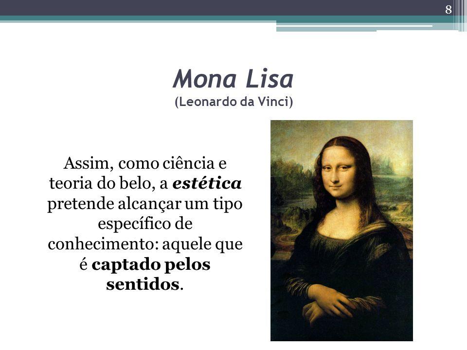 Mona Lisa (Leonardo da Vinci) Assim, como ciência e teoria do belo, a estética pretende alcançar um tipo específico de conhecimento: aquele que é captado pelos sentidos.