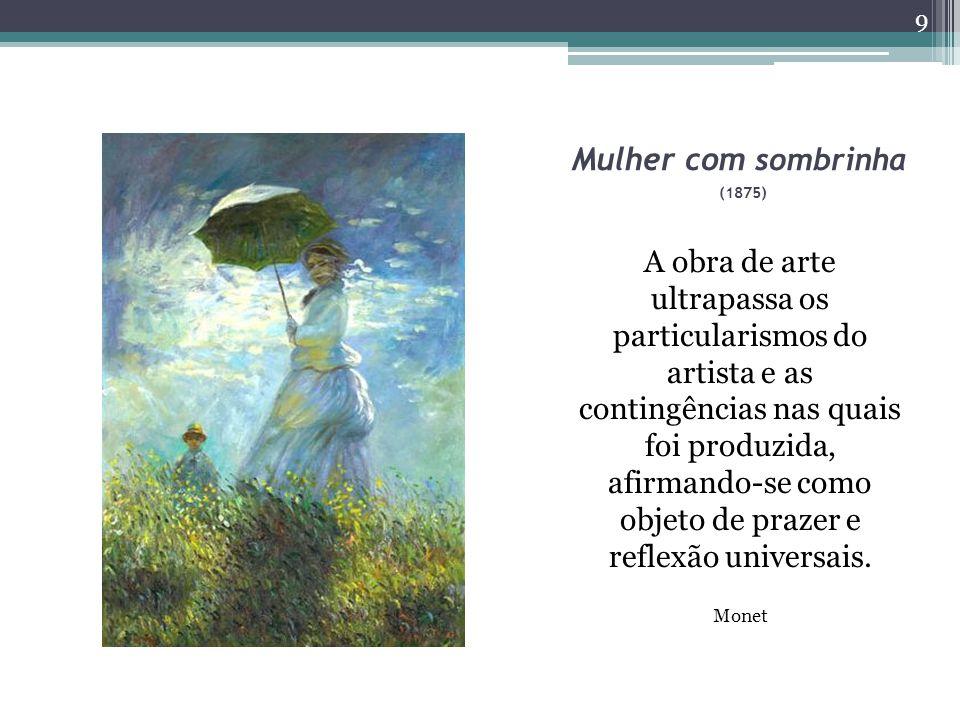 Mulher com sombrinha (1875) A obra de arte ultrapassa os particularismos do artista e as contingências nas quais foi produzida, afirmando-se como objeto de prazer e reflexão universais.
