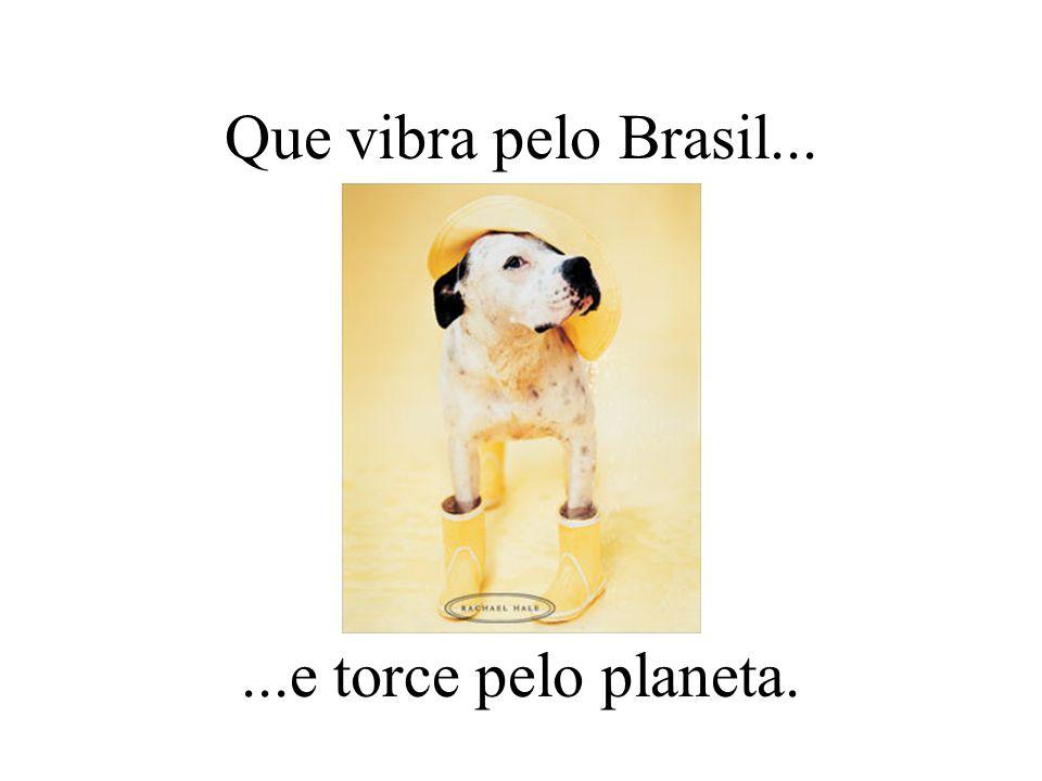 Que vibra pelo Brasil......e torce pelo planeta.
