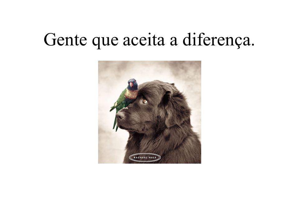 Gente que aceita a diferença.