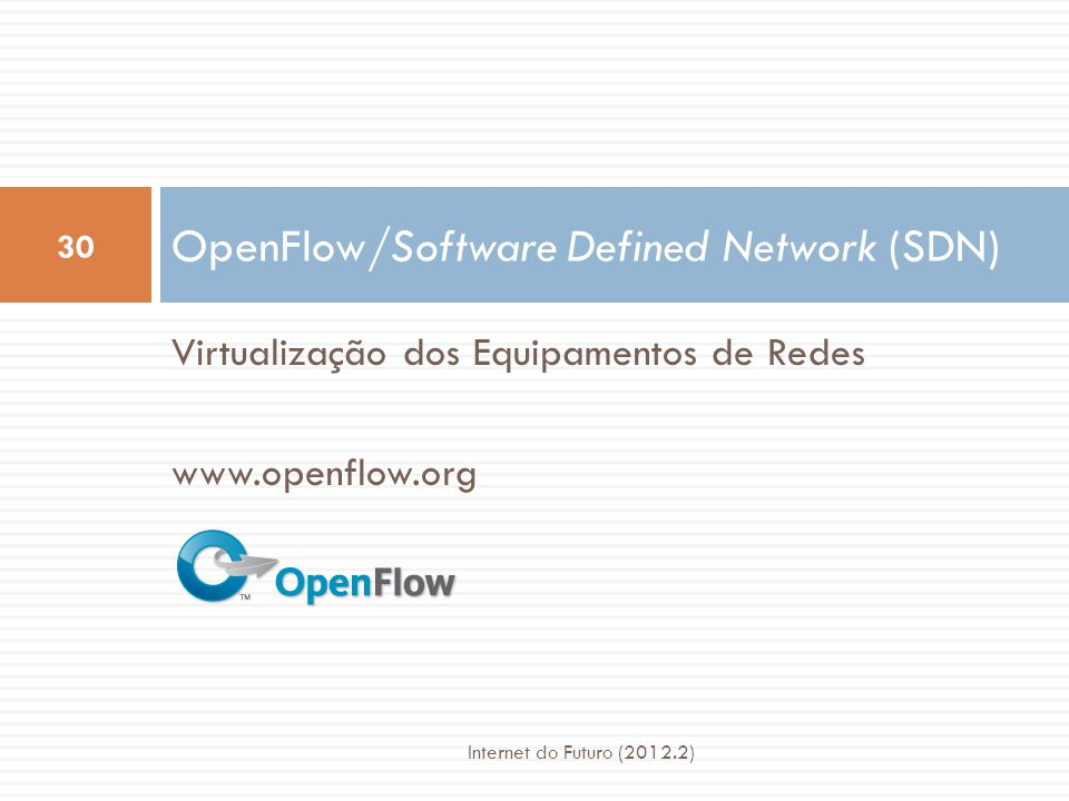 Virtualização dos Equipamentos de Redes www.openflow.org OpenFlow/Software Defined Network (SDN) 30 Internet do Futuro (2012.2)