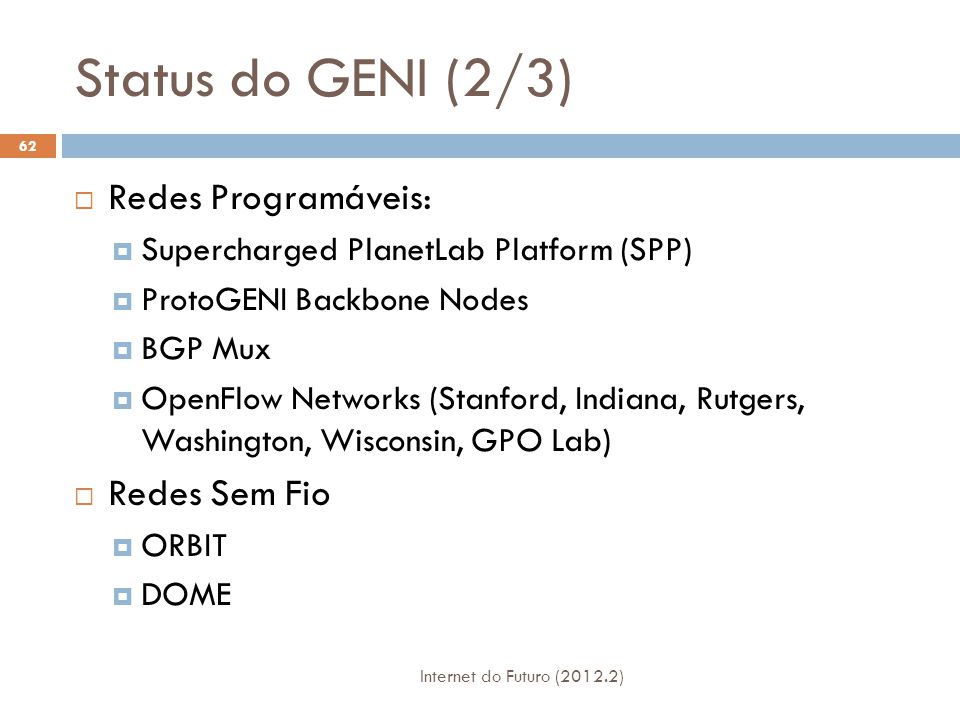 Status do GENI (2/3) Internet do Futuro (2012.2) 62  Redes Programáveis:  Supercharged PlanetLab Platform (SPP)  ProtoGENI Backbone Nodes  BGP Mux  OpenFlow Networks (Stanford, Indiana, Rutgers, Washington, Wisconsin, GPO Lab)  Redes Sem Fio  ORBIT  DOME