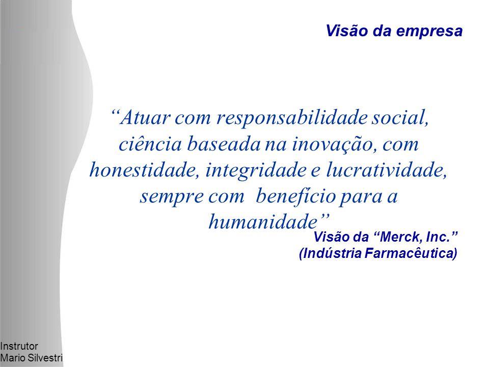 Instrutor Mario Silvestri Visão da Merck, Inc. (Indústria Farmacêutica) Atuar com responsabilidade social, ciência baseada na inovação, com honestidade, integridade e lucratividade, sempre com benefício para a humanidade Visão da empresa