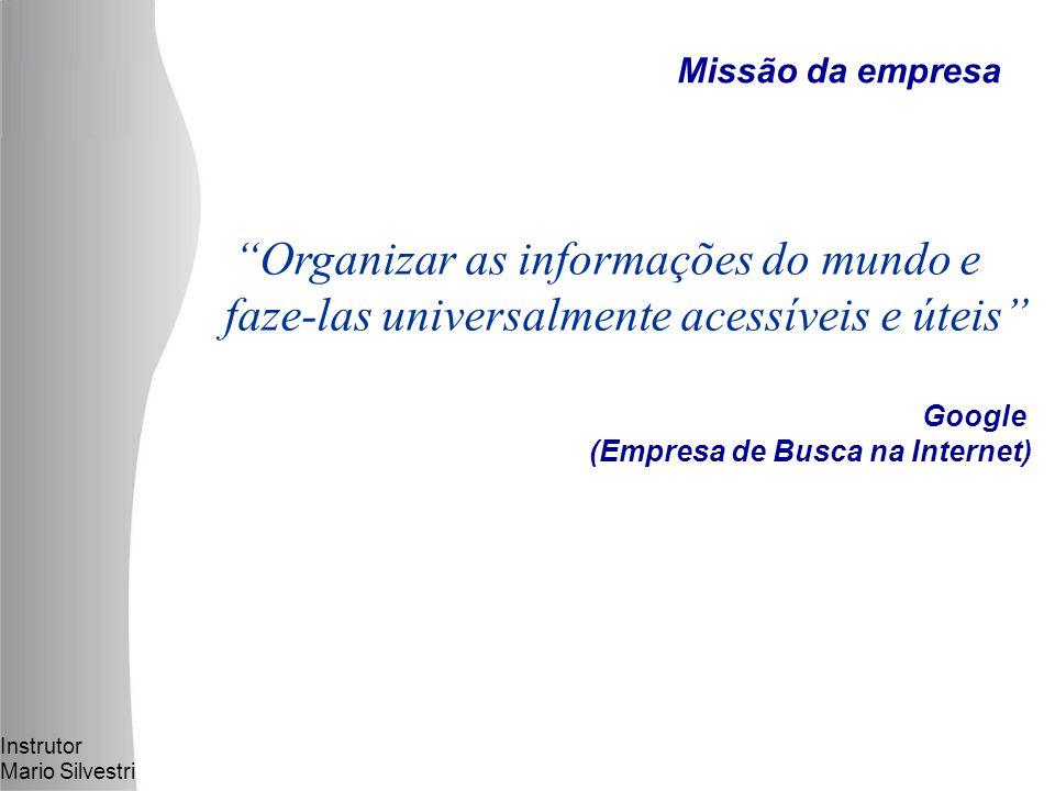 Instrutor Mario Silvestri Organizar as informações do mundo e faze-las universalmente acessíveis e úteis Google (Empresa de Busca na Internet) Missão da empresa