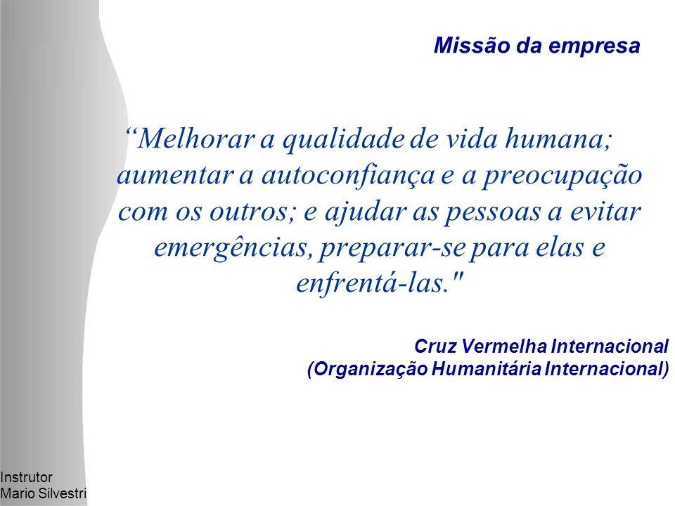 Instrutor Mario Silvestri Cruz Vermelha Internacional (Organização Humanitária Internacional) Melhorar a qualidade de vida humana; aumentar a autoconfiança e a preocupação com os outros; e ajudar as pessoas a evitar emergências, preparar-se para elas e enfrentá-las. Missão da empresa