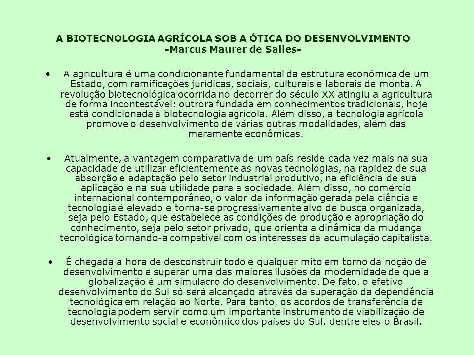 A BIOTECNOLOGIA AGRÍCOLA SOB A ÓTICA DO DESENVOLVIMENTO -Marcus Maurer de Salles- A agricultura é uma condicionante fundamental da estrutura econômica de um Estado, com ramificações jurídicas, sociais, culturais e laborais de monta.
