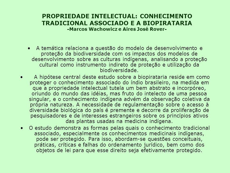 PROPRIEDADE INTELECTUAL: CONHECIMENTO TRADICIONAL ASSOCIADO E A BIOPIRATARIA -Marcos Wachowicz e Aires José Rover- A temática relaciona a questão do modelo de desenvolvimento e proteção da biodiversidade com os impactos dos modelos de desenvolvimento sobre as culturas indígenas, analisando a proteção cultural como instrumento indireto de proteção e utilização da biodiversidade.