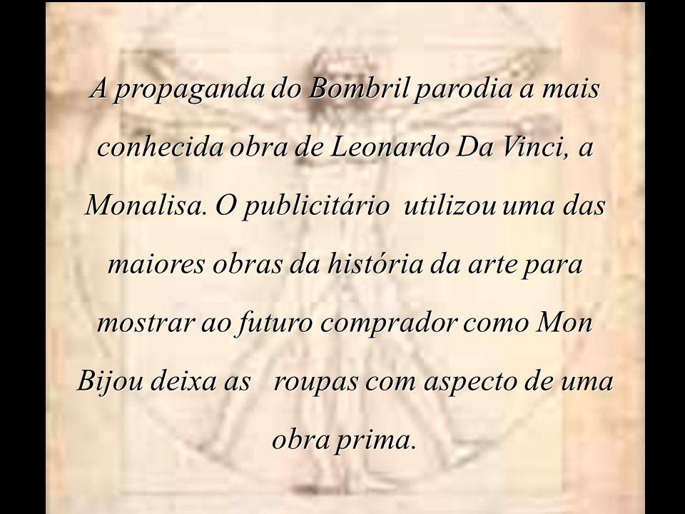 A propaganda do Bombril parodia a mais conhecida obra de Leonardo Da Vinci, a Monalisa. O publicitário utilizou uma das maiores obras da história da a