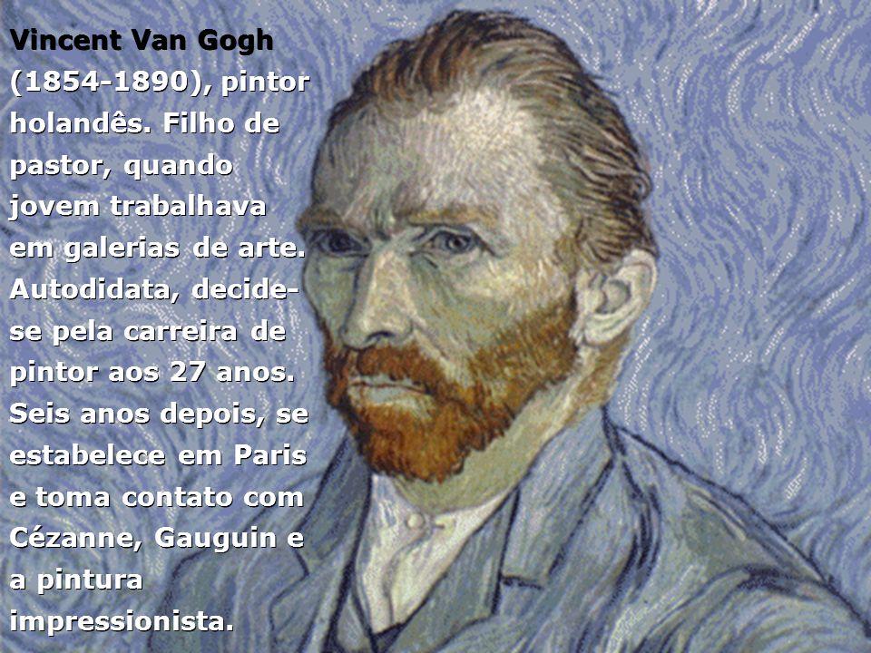 Vincent Van Gogh (1854-1890), pintor holandês. Filho de pastor, quando jovem trabalhava em galerias de arte. Autodidata, decide- se pela carreira de p