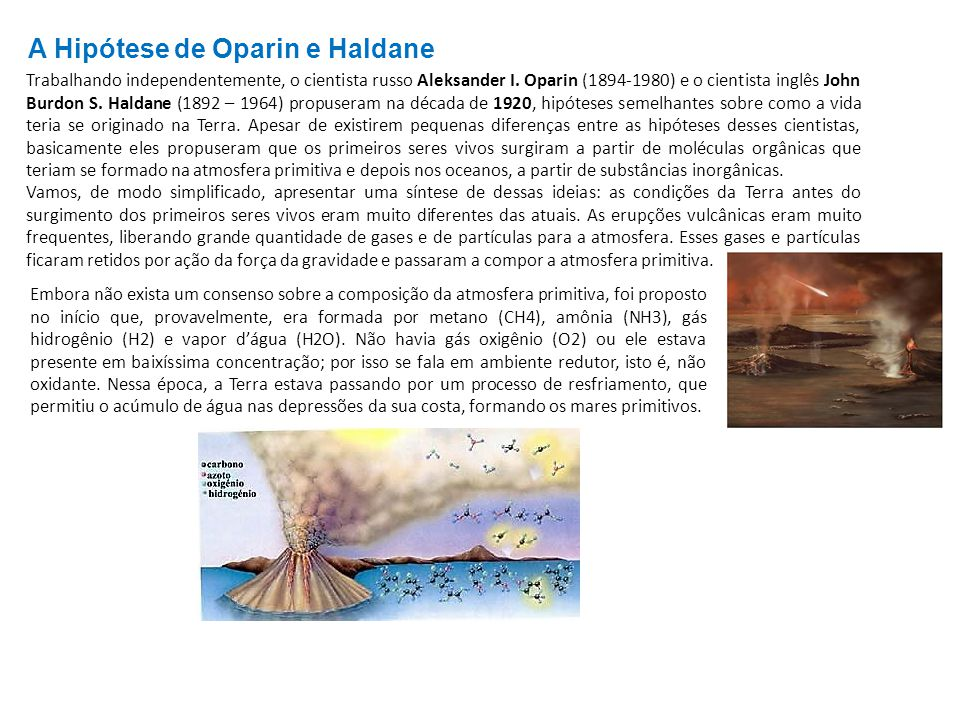 A Hipótese de Oparin e Haldane Trabalhando independentemente, o cientista russo Aleksander I. Oparin (1894-1980) e o cientista inglês John Burdon S. H