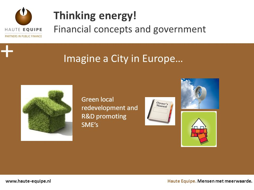 Haute Equipe. Mensen met meerwaarde.www.haute-equipe.nl Thinking energy! Financial concepts and government Imagine a City in Europe… Green local redev