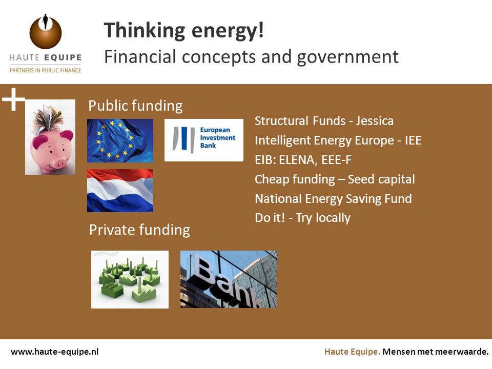 Haute Equipe. Mensen met meerwaarde.www.haute-equipe.nl Thinking energy! Financial concepts and government Public funding EIB: ELENA, EEE-F Structural