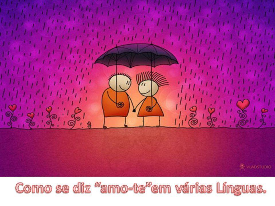 O sentido do amor é universal, no entanto a palavra «amo-te» pode ser dita em várias línguas.