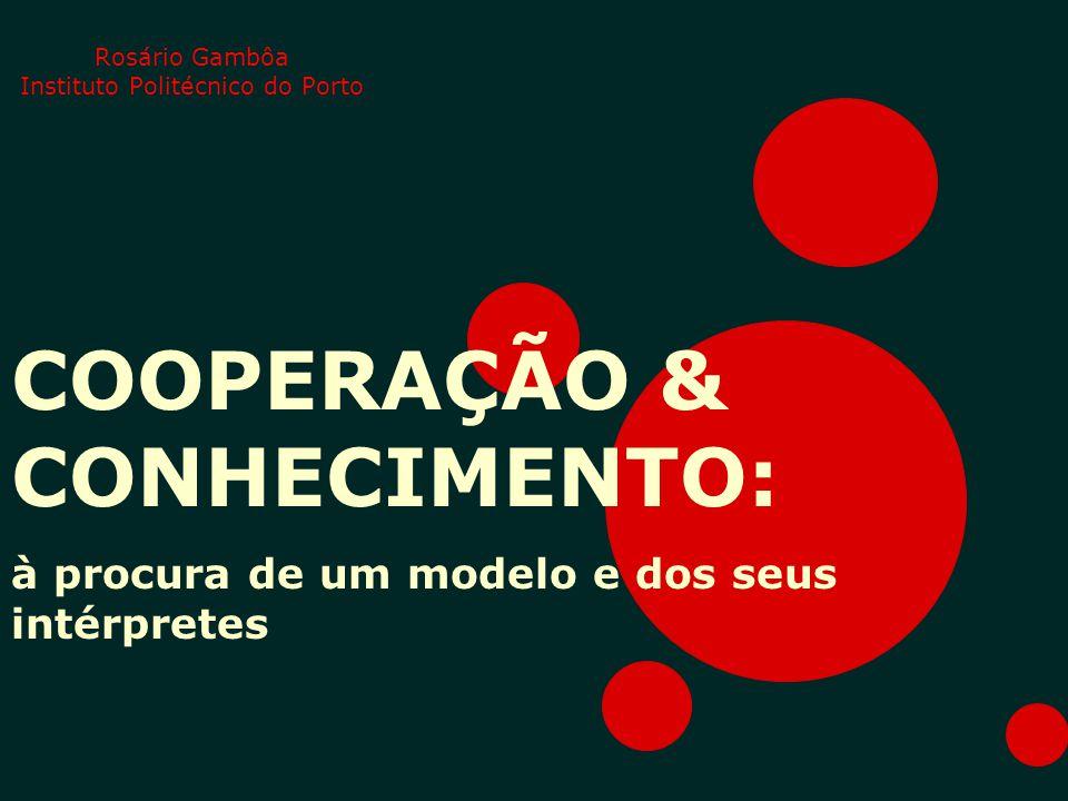 Rosário Gambôa Instituto Politécnico do Porto COOPERAÇÃO & CONHECIMENTO: à procura de um modelo e dos seus intérpretes