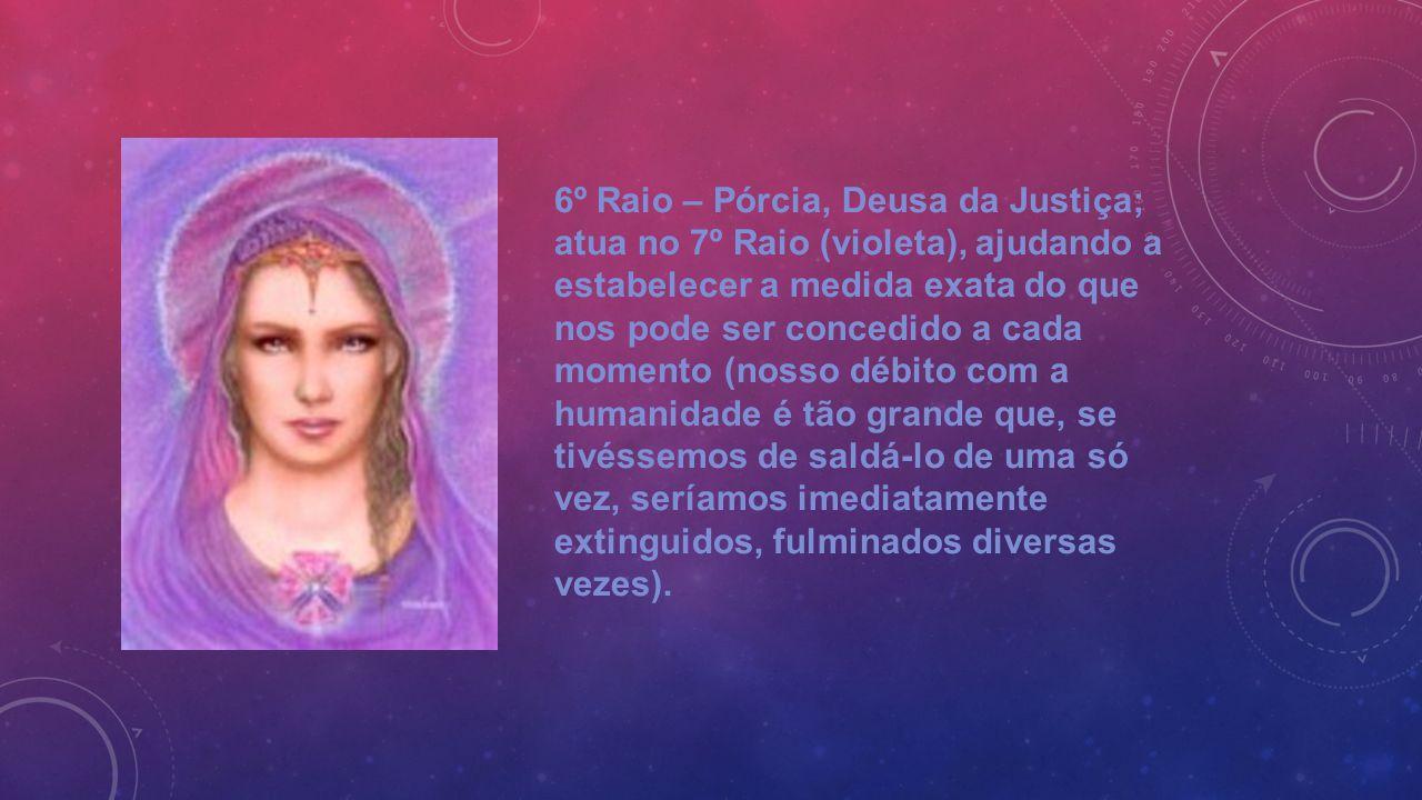 6º Raio – Pórcia, Deusa da Justiça; atua no 7º Raio (violeta), ajudando a estabelecer a medida exata do que nos pode ser concedido a cada momento (nos
