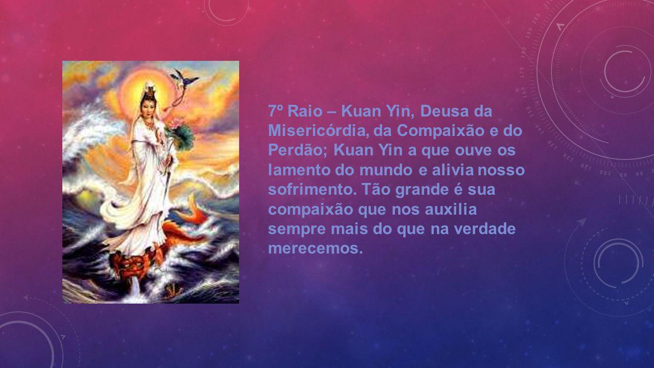 7º Raio – Kuan Yin, Deusa da Misericórdia, da Compaixão e do Perdão; Kuan Yin a que ouve os lamento do mundo e alivia nosso sofrimento. Tão grande é s
