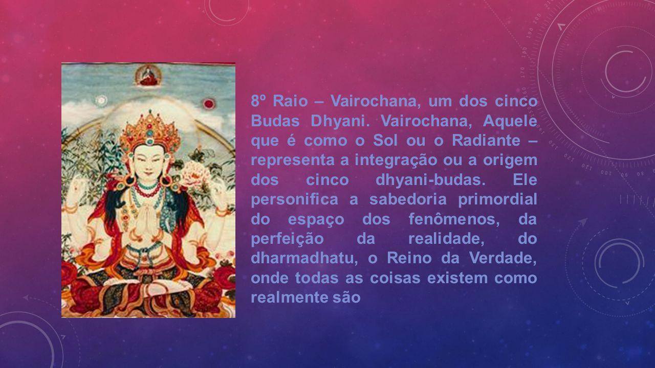 8º Raio – Vairochana, um dos cinco Budas Dhyani. Vairochana, Aquele que é como o Sol ou o Radiante – representa a integração ou a origem dos cinco dhy