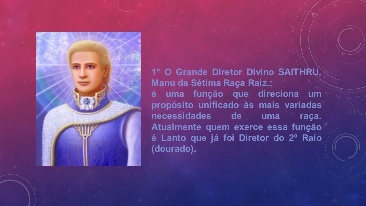 1° O Grande Diretor Divino SAITHRU, Manu da Sétima Raça Raiz.; é uma função que direciona um propósito unificado às mais variadas necessidades de uma