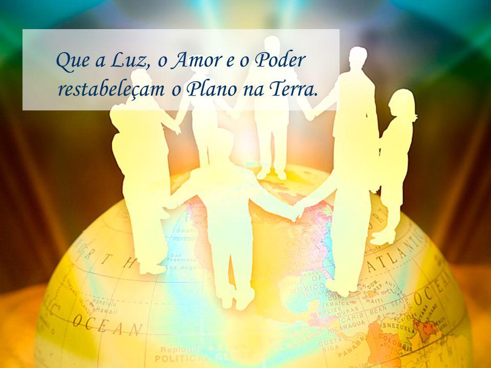 Que a Luz, o Amor e o Poder restabeleçam o Plano na Terra.
