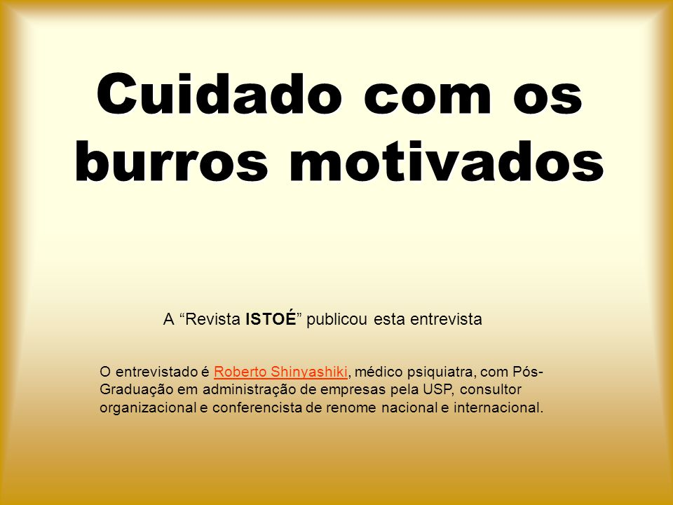 """Cuidado com os burros motivados A """"Revista ISTOÉ"""" publicou esta entrevista O entrevistado é Roberto Shinyashiki, médico psiquiatra, com Pós- Graduação"""