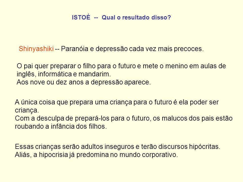 ISTOÉ -- Qual o resultado disso? Shinyashiki -- Paranóia e depressão cada vez mais precoces. O pai quer preparar o filho para o futuro e mete o menino
