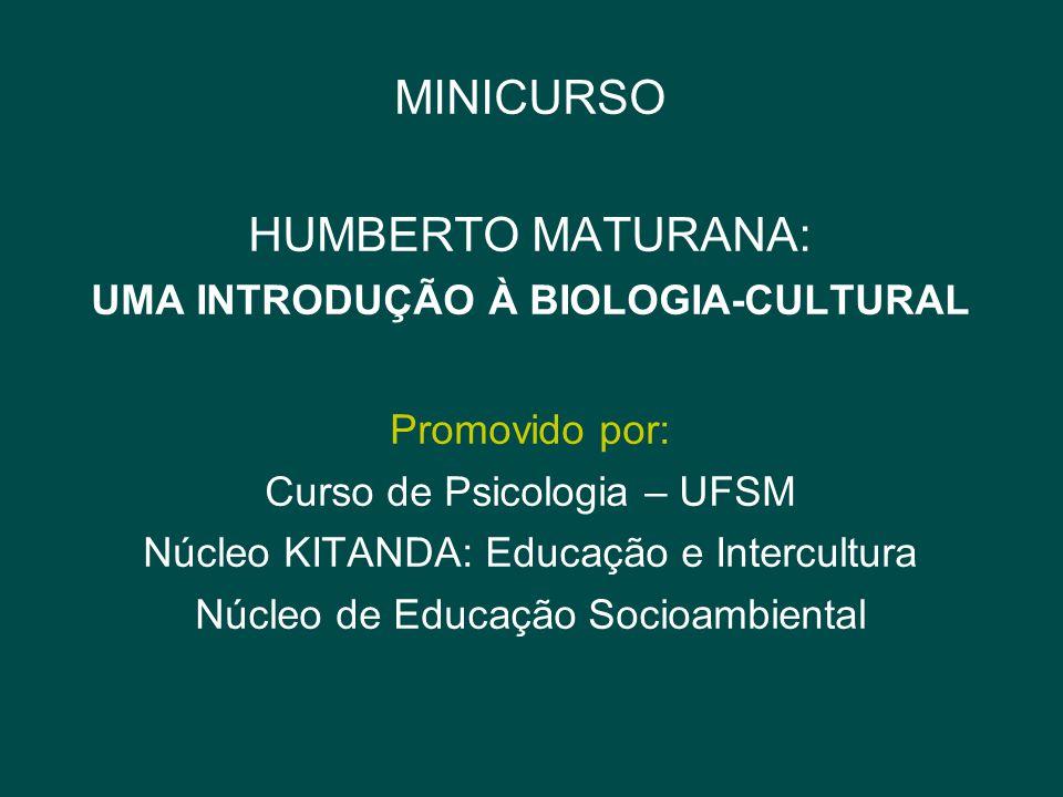 MINICURSO HUMBERTO MATURANA: UMA INTRODUÇÃO À BIOLOGIA-CULTURAL Promovido por: Curso de Psicologia – UFSM Núcleo KITANDA: Educação e Intercultura Núcl