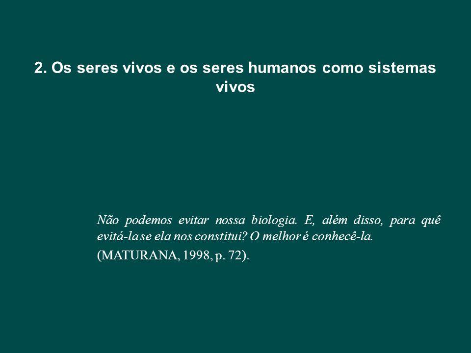 2. Os seres vivos e os seres humanos como sistemas vivos Não podemos evitar nossa biologia. E, além disso, para quê evitá-la se ela nos constitui? O m