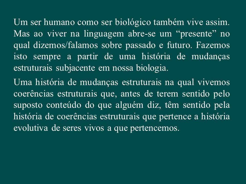 """Um ser humano como ser biológico também vive assim. Mas ao viver na linguagem abre-se um """"presente"""" no qual dizemos/falamos sobre passado e futuro. Fa"""