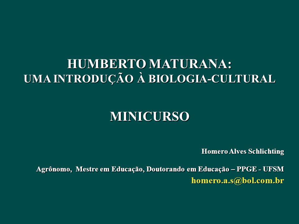 HUMBERTO MATURANA: UMA INTRODUÇÃO À BIOLOGIA-CULTURAL HUMBERTO MATURANA: UMA INTRODUÇÃO À BIOLOGIA-CULTURALMINICURSO Homero Alves Schlichting Agrônomo