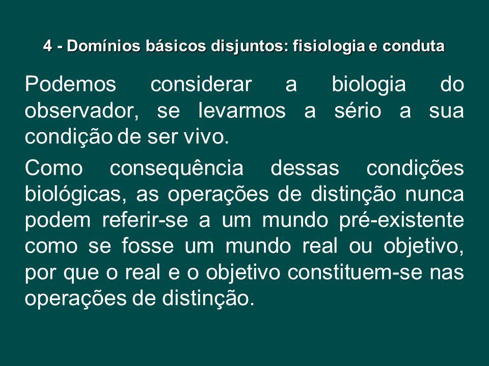 4 - Domínios básicos disjuntos: fisiologia e conduta Podemos considerar a biologia do observador, se levarmos a sério a sua condição de ser vivo. Como