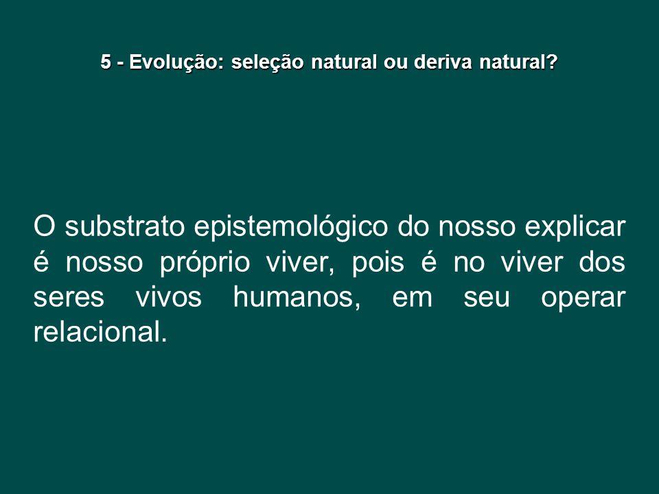5 - Evolução: seleção natural ou deriva natural? O substrato epistemológico do nosso explicar é nosso próprio viver, pois é no viver dos seres vivos h