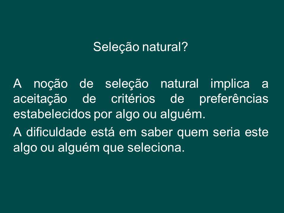 Seleção natural? A noção de seleção natural implica a aceitação de critérios de preferências estabelecidos por algo ou alguém. A dificuldade está em s