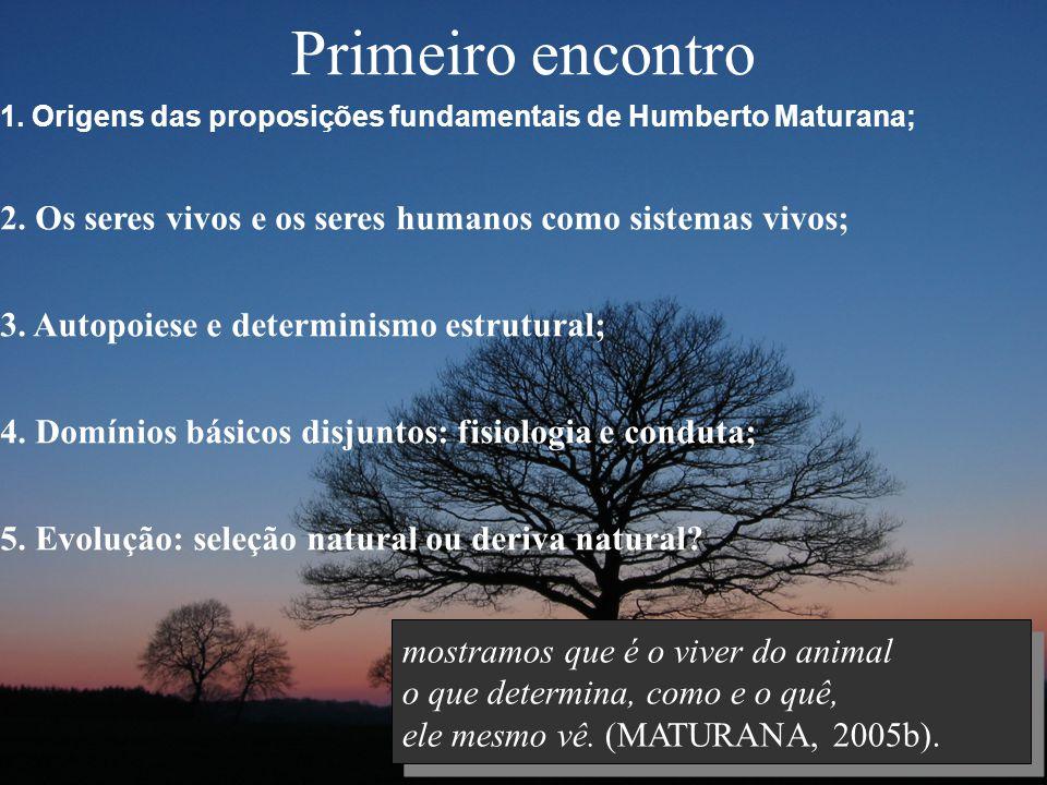 Primeiro encontro 1. Origens das proposições fundamentais de Humberto Maturana; 2. Os seres vivos e os seres humanos como sistemas vivos; 3. Autopoies