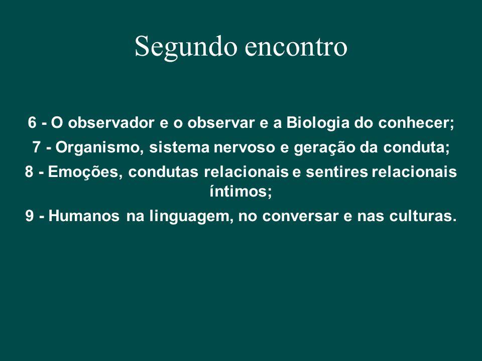 Segundo encontro 6 - O observador e o observar e a Biologia do conhecer; 7 - Organismo, sistema nervoso e geração da conduta; 8 - Emoções, condutas re