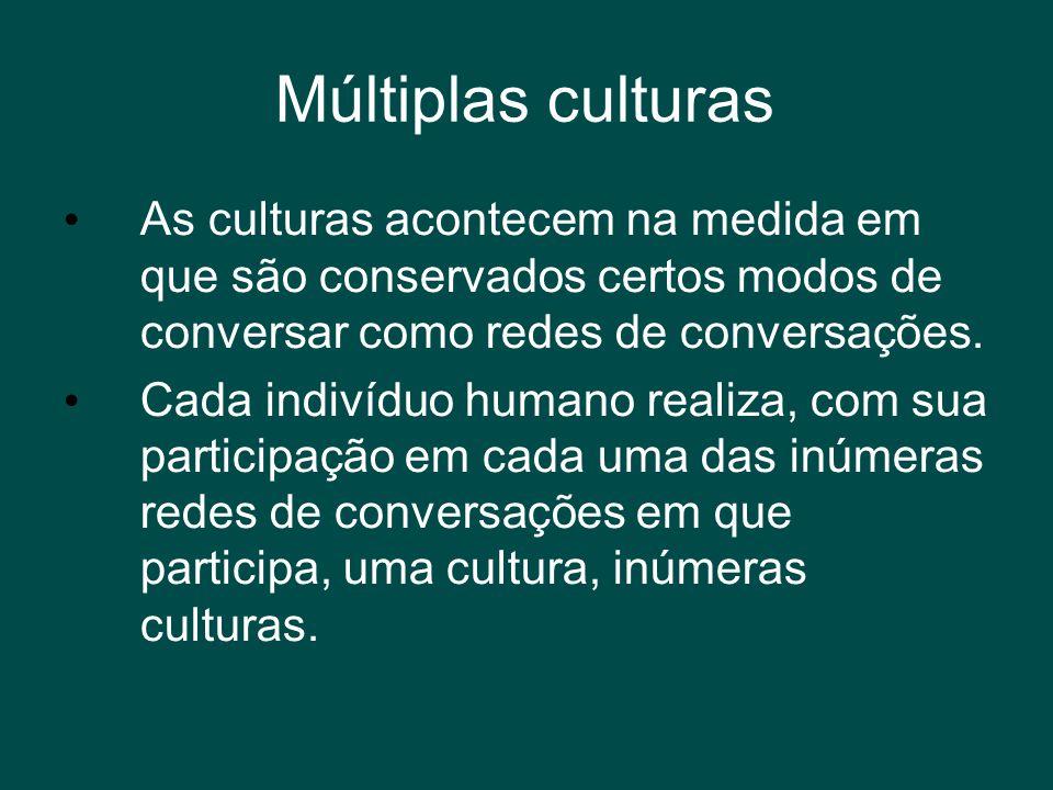 Múltiplas culturas • As culturas acontecem na medida em que são conservados certos modos de conversar como redes de conversações. • Cada indivíduo hum
