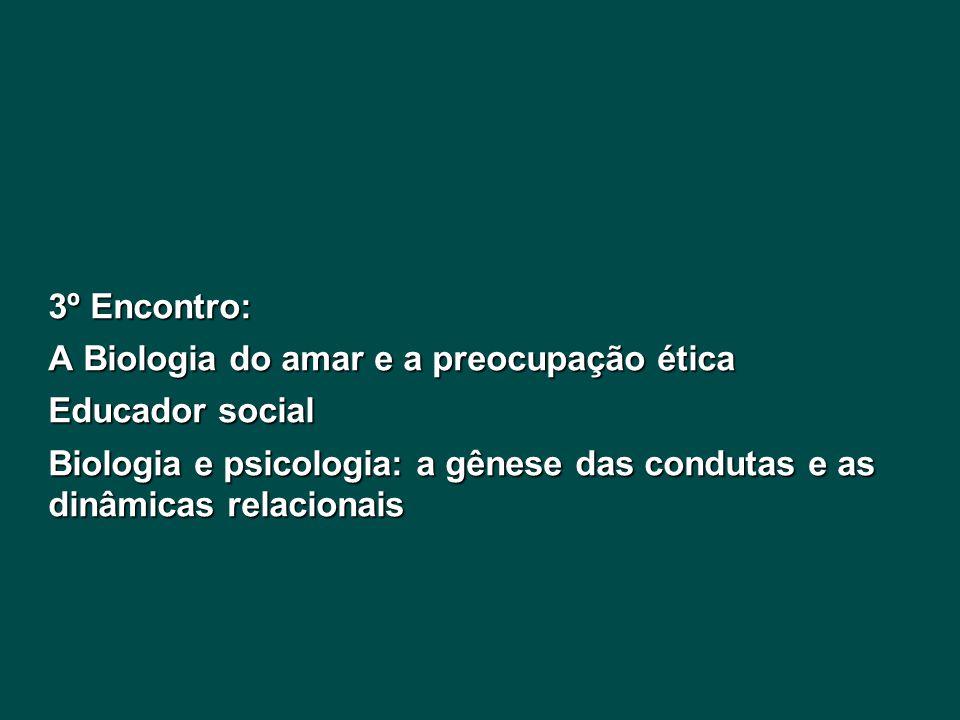 3º Encontro: A Biologia do amar e a preocupação ética Educador social Biologia e psicologia: a gênese das condutas e as dinâmicas relacionais