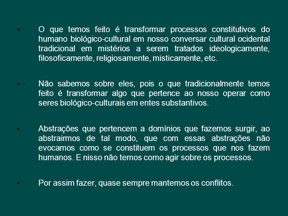 • O que temos feito é transformar processos constitutivos do humano biológico-cultural em nosso conversar cultural ocidental tradicional em mistérios