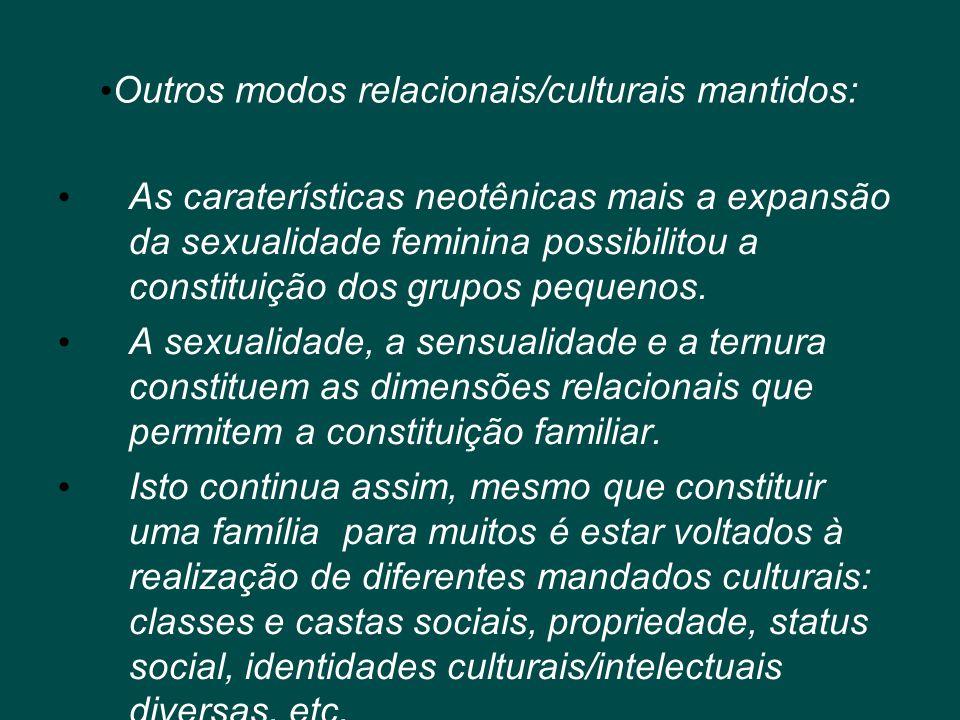 • Outros modos relacionais/culturais mantidos: • As caraterísticas neotênicas mais a expansão da sexualidade feminina possibilitou a constituição dos