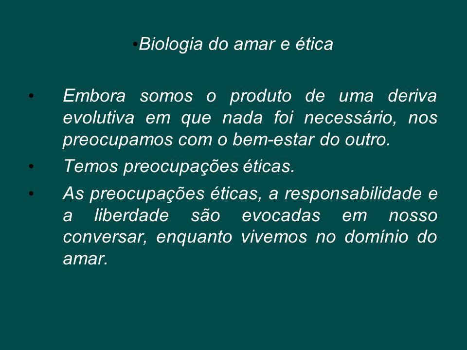 • Biologia do amar e ética • Embora somos o produto de uma deriva evolutiva em que nada foi necessário, nos preocupamos com o bem-estar do outro. • Te