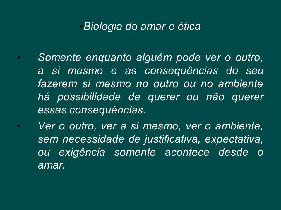 • Biologia do amar e ética • Somente enquanto alguém pode ver o outro, a si mesmo e as consequências do seu fazerem si mesmo no outro ou no ambiente h