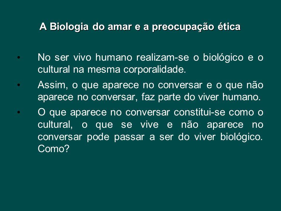A Biologia do amar e a preocupação ética • No ser vivo humano realizam-se o biológico e o cultural na mesma corporalidade. • Assim, o que aparece no c